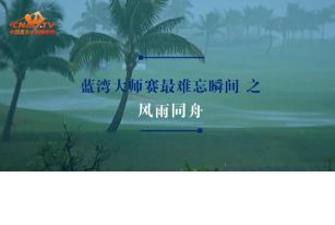 视频 | 蓝湾大师赛18个难忘瞬间之风雨同舟