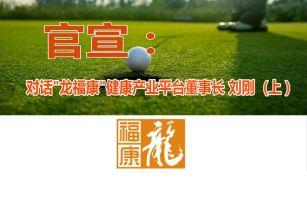 官宣:对话龙福康健康平台董事长刘刚(上)