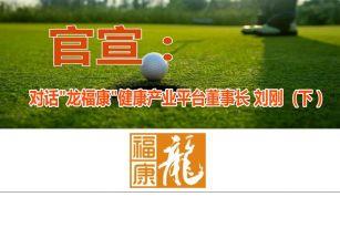 官宣:对话龙福康健康平台董事长刘刚(下)