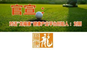 官宣:对话龙福康健康平台创始人刘刚